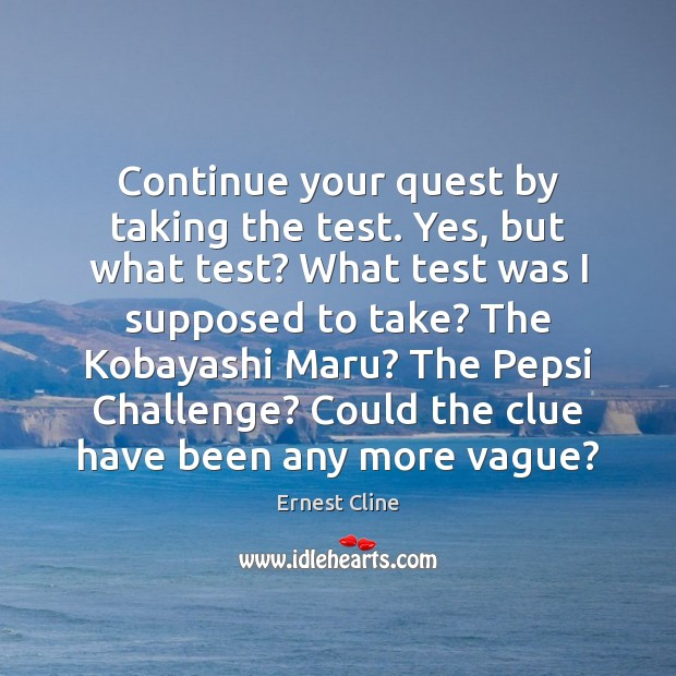 Continue your quest by taking the test. Yes, but what test? What Ernest Cline Picture Quote