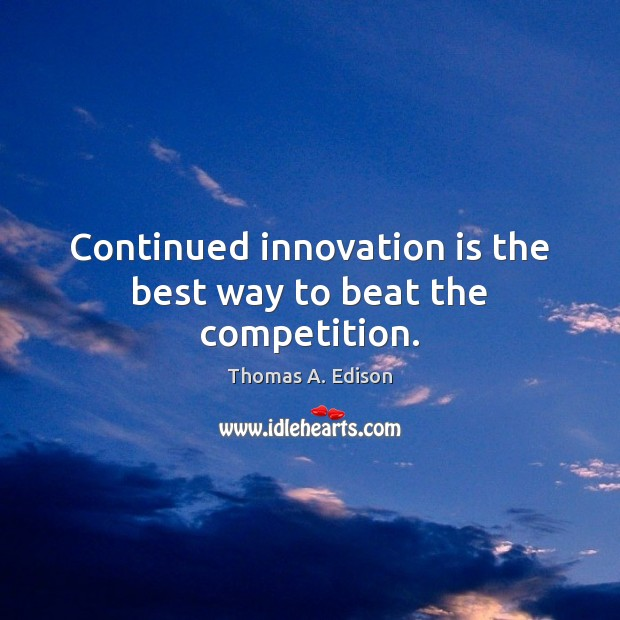 Continued innovation is the best way to beat the competition. Thomas A. Edison Picture Quote