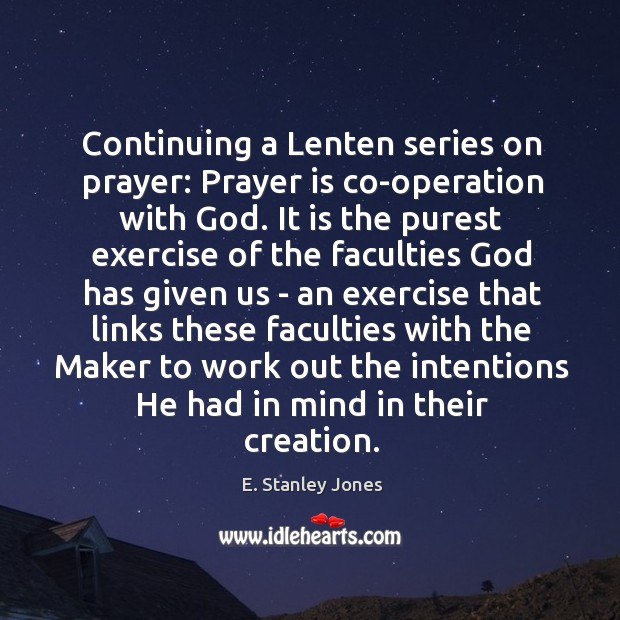 Continuing a Lenten series on prayer: Prayer is co-operation with God. It E. Stanley Jones Picture Quote