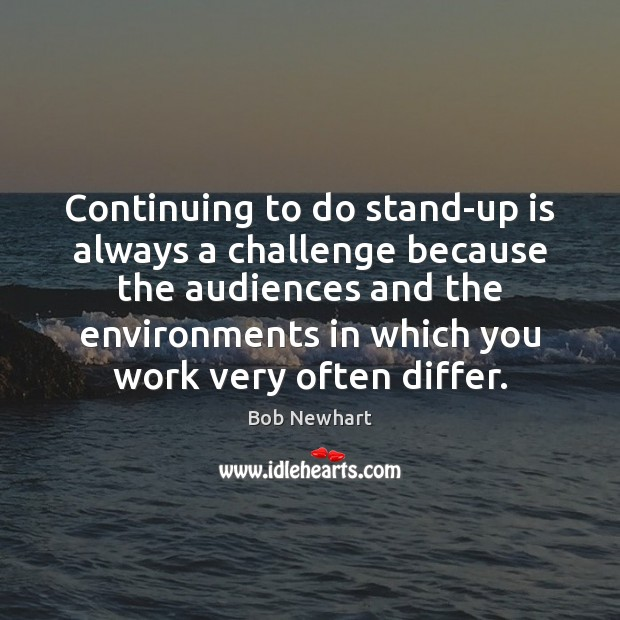 Continuing to do stand-up is always a challenge because the audiences and Bob Newhart Picture Quote