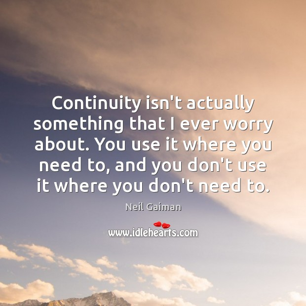 Continuity isn't actually something that I ever worry about. You use it Neil Gaiman Picture Quote
