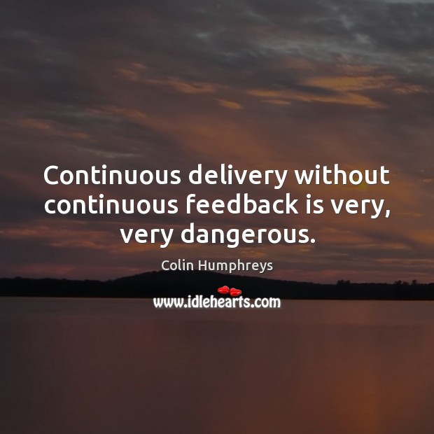 Continuous delivery without continuous feedback is very, very dangerous. Image