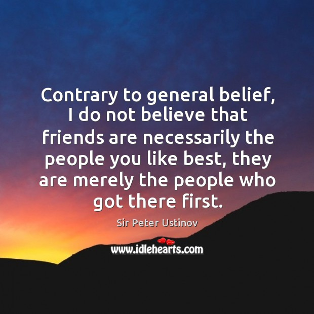 Contrary to general belief, I do not believe that friends are necessarily the people you like best Sir Peter Ustinov Picture Quote