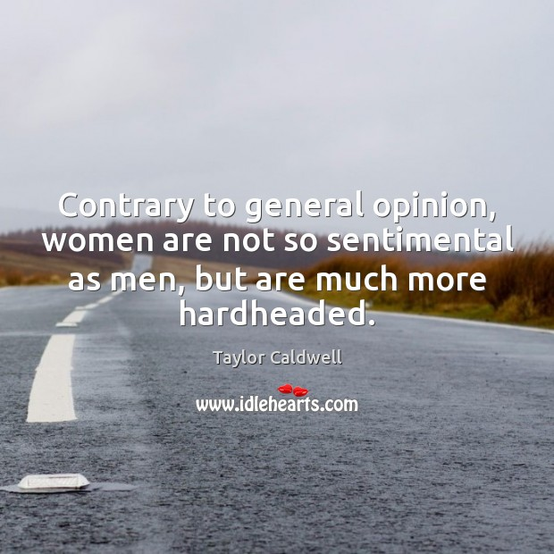 Contrary to general opinion, women are not so sentimental as men, but Taylor Caldwell Picture Quote