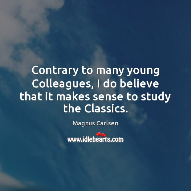 Contrary to many young Colleagues, I do believe that it makes sense to study the Classics. Magnus Carlsen Picture Quote