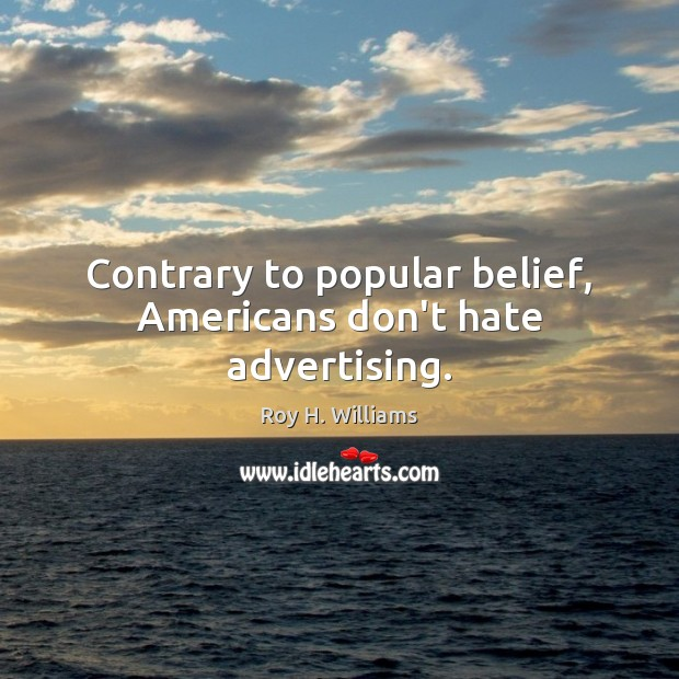 Contrary to popular belief, Americans don't hate advertising. Roy H. Williams Picture Quote