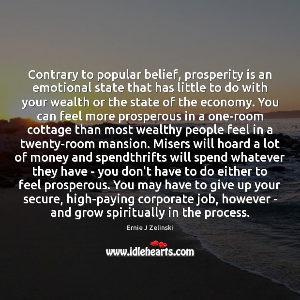 Contrary to popular belief, prosperity is an emotional state that has little Ernie J Zelinski Picture Quote