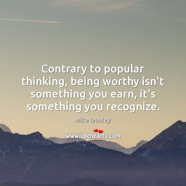 Contrary to popular thinking, being worthy isn't something you earn, it's something Mike Dooley Picture Quote