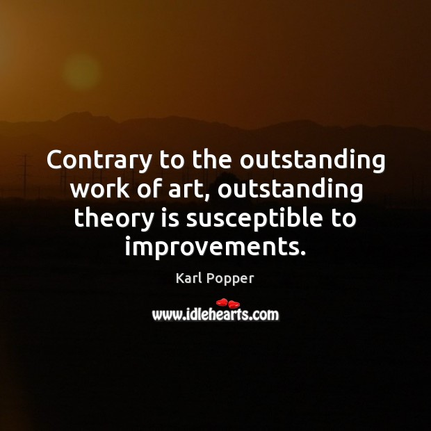Contrary to the outstanding work of art, outstanding theory is susceptible to Karl Popper Picture Quote