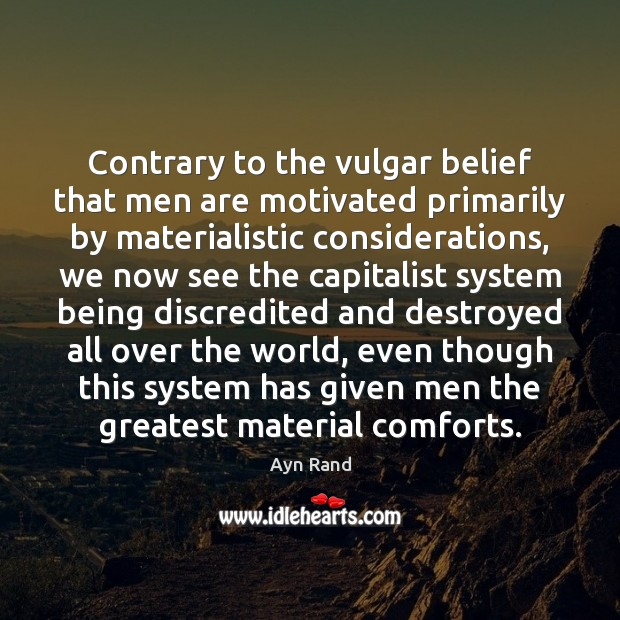Contrary to the vulgar belief that men are motivated primarily by materialistic Image