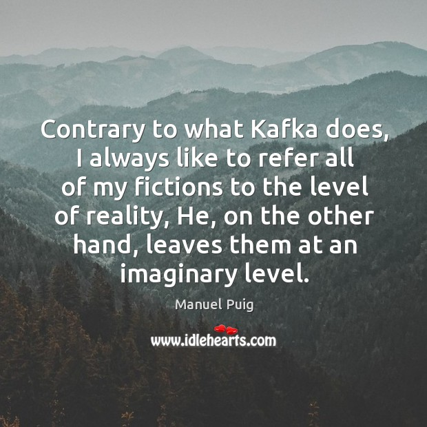Contrary to what kafka does, I always like to refer all of my fictions to the level of reality Image