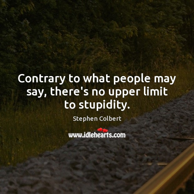 Contrary to what people may say, there's no upper limit to stupidity. Stephen Colbert Picture Quote