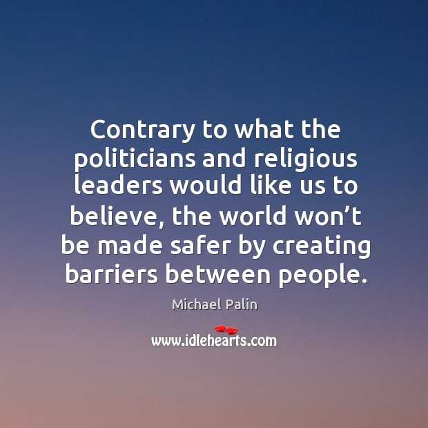 Contrary to what the politicians and religious leaders would like us to believe Michael Palin Picture Quote