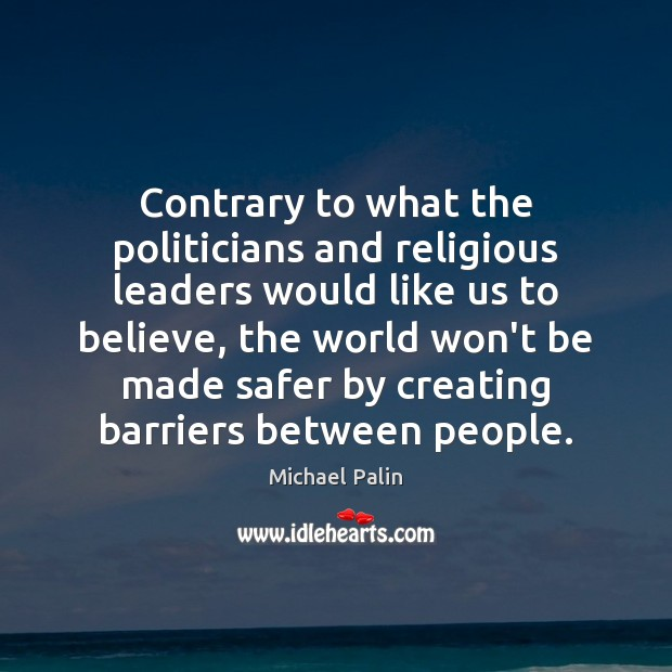 Contrary to what the politicians and religious leaders would like us to Michael Palin Picture Quote