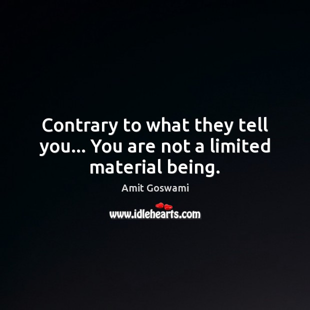 Image, Contrary to what they tell you… You are not a limited material being.