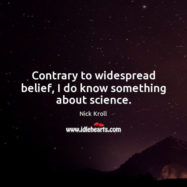 Contrary to widespread belief, I do know something about science. Nick Kroll Picture Quote