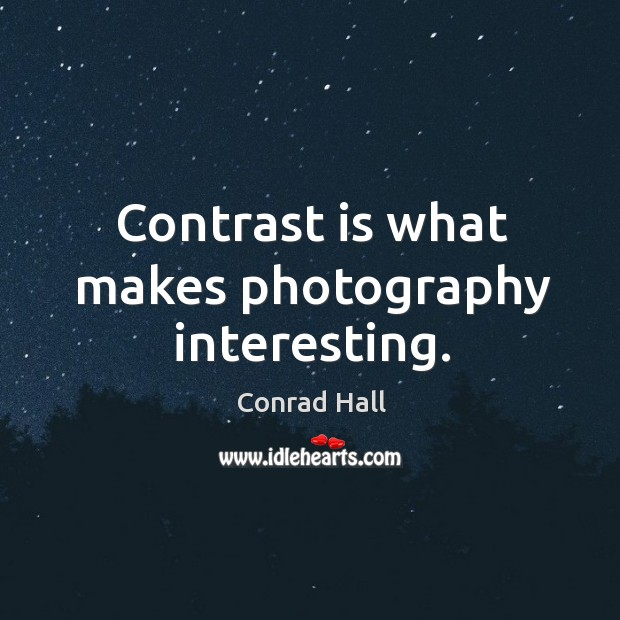 Contrast is what makes photography interesting. Image