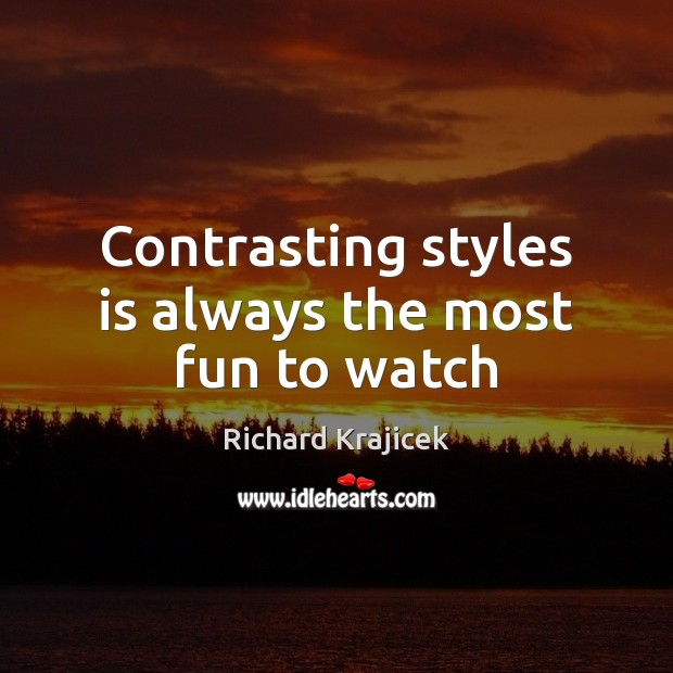 Contrasting styles is always the most fun to watch Richard Krajicek Picture Quote