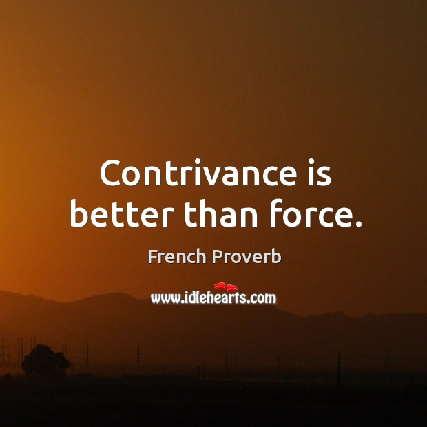 Contrivance is better than force. French Proverbs Image