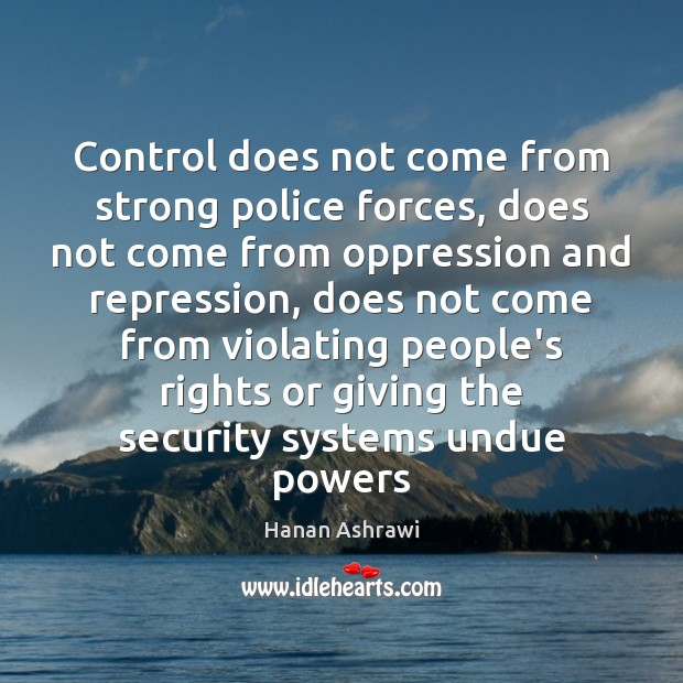 Control does not come from strong police forces, does not come from Hanan Ashrawi Picture Quote