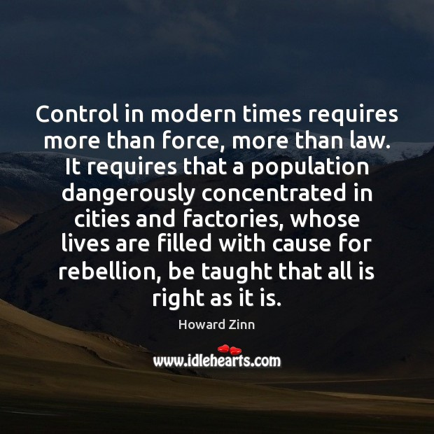 Control in modern times requires more than force, more than law. It Howard Zinn Picture Quote