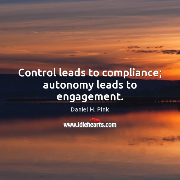 Control leads to compliance; autonomy leads to engagement. Engagement Quotes Image