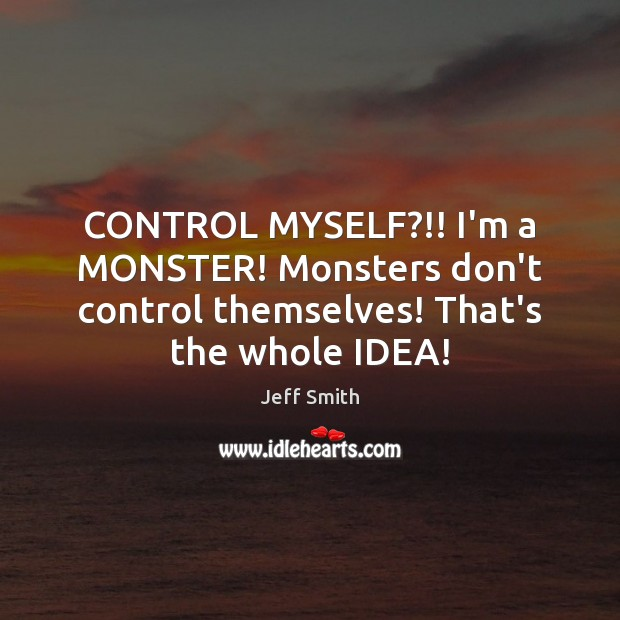 CONTROL MYSELF?!! I'm a MONSTER! Monsters don't control themselves! That's the whole IDEA! Image