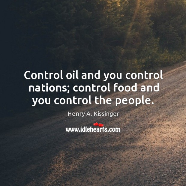 Control oil and you control nations; control food and you control the people. Image