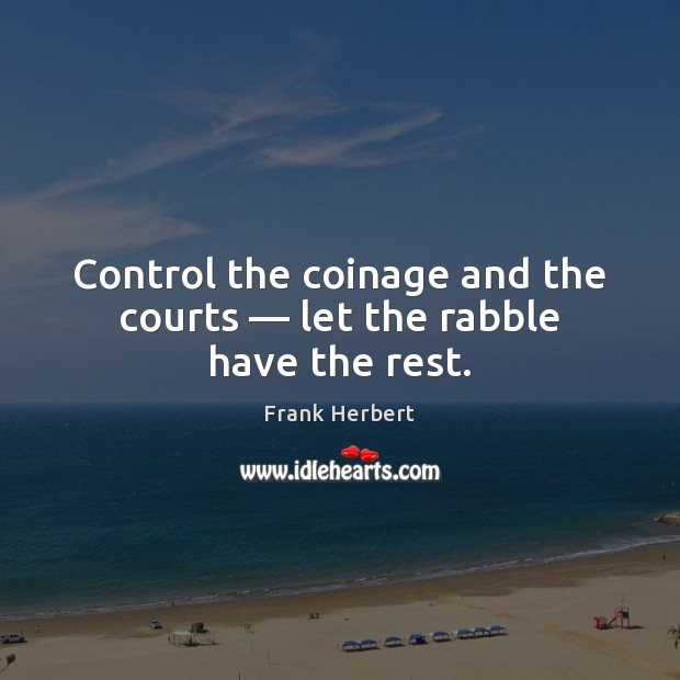 Control the coinage and the courts — let the rabble have the rest. Image