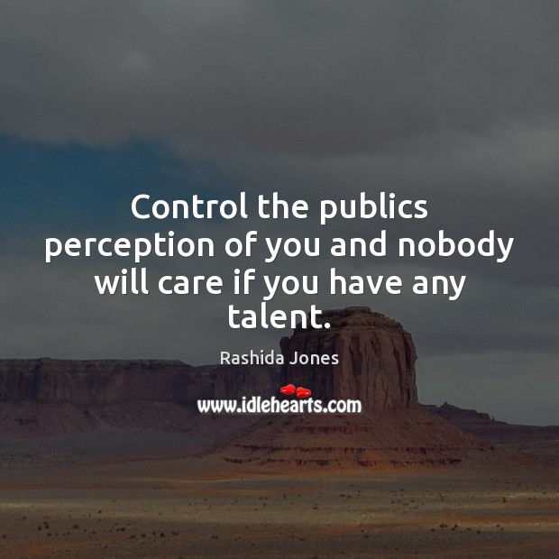Control the publics perception of you and nobody will care if you have any talent. Rashida Jones Picture Quote