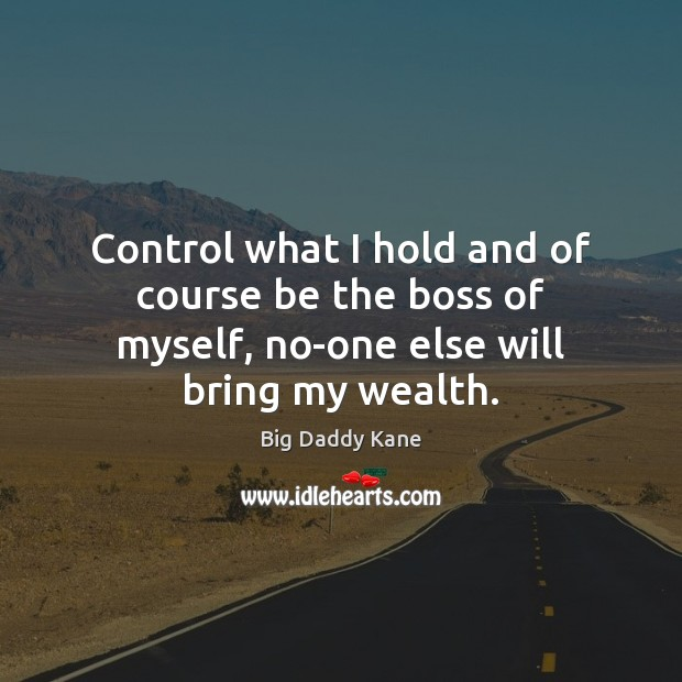 Image, Control what I hold and of course be the boss of myself, no-one else will bring my wealth.