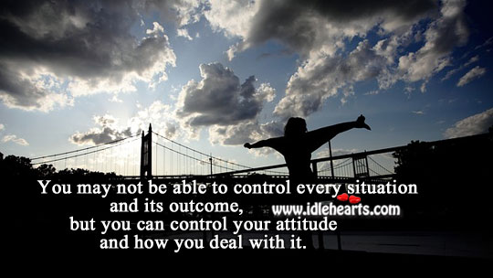 You Can Control Your Attitude And How You Deal With It.