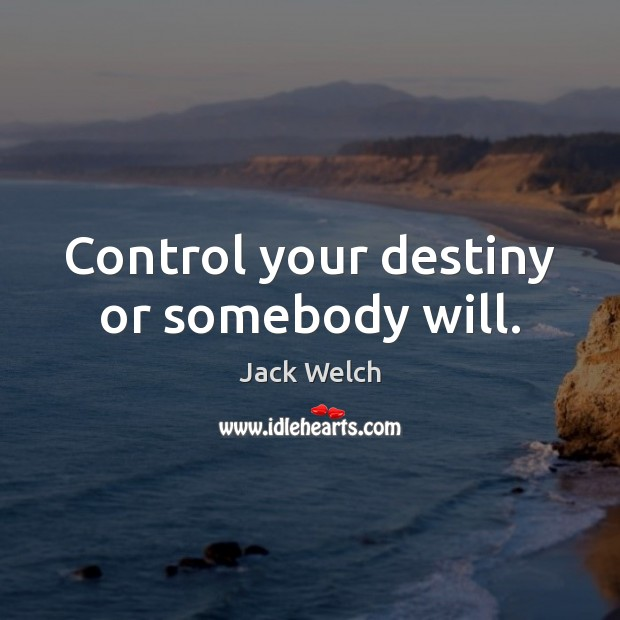 Control your destiny or somebody will. Image
