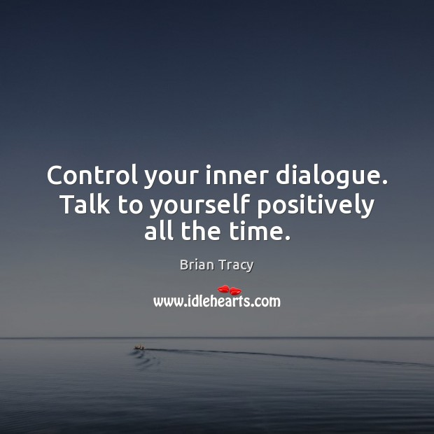 Image, Control your inner dialogue. Talk to yourself positively all the time.