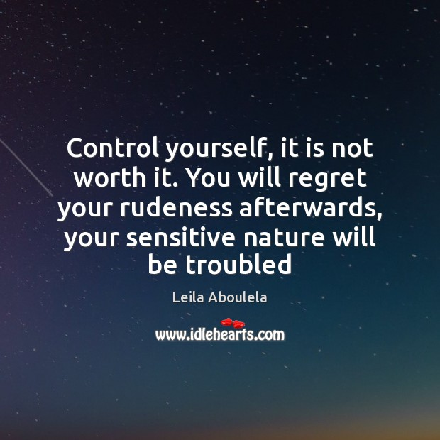 Control yourself, it is not worth it. You will regret your rudeness Image
