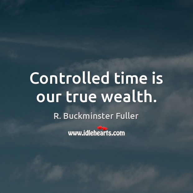 Controlled time is our true wealth. R. Buckminster Fuller Picture Quote