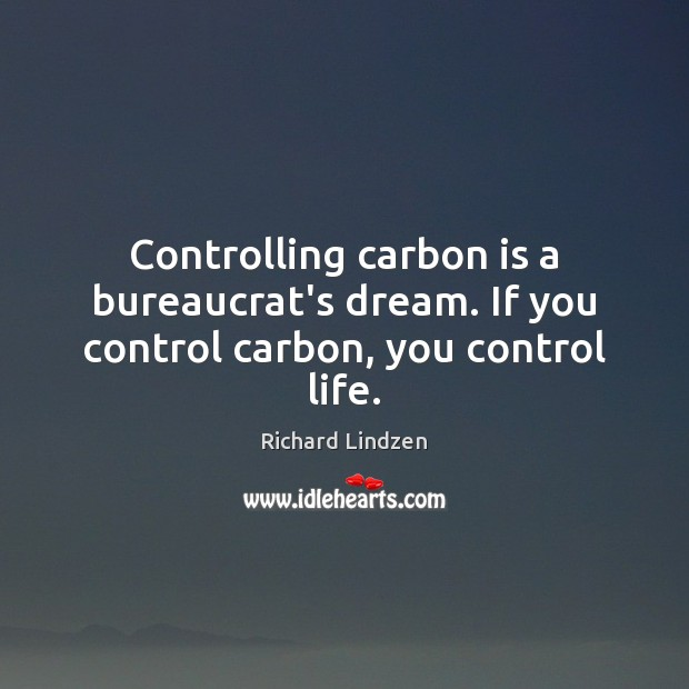 Controlling carbon is a bureaucrat's dream. If you control carbon, you control life. Image