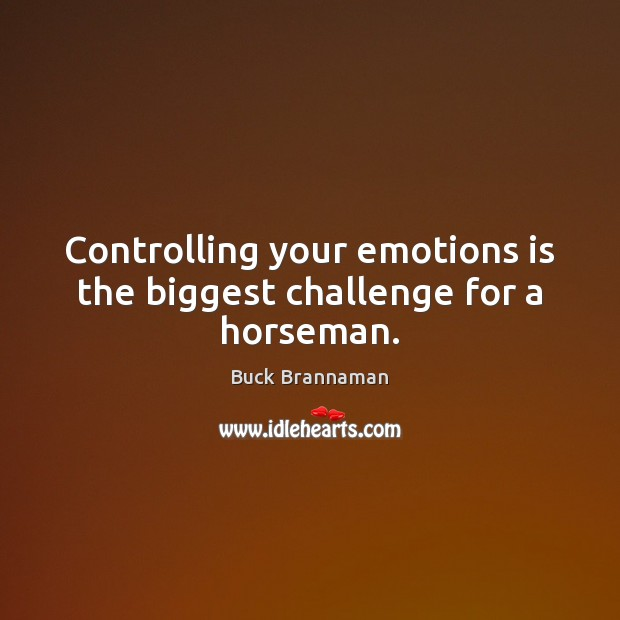 Controlling your emotions is the biggest challenge for a horseman. Buck Brannaman Picture Quote