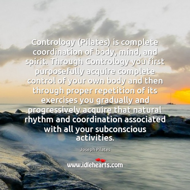 Contrology (Pilates) is complete coordination of body, mind, and spirit. Through Contrology Image