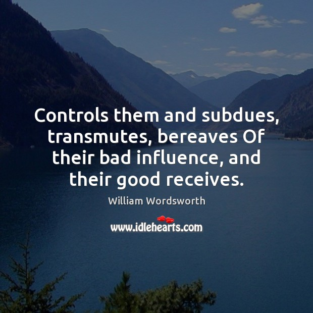 Controls them and subdues, transmutes, bereaves Of their bad influence, and their William Wordsworth Picture Quote