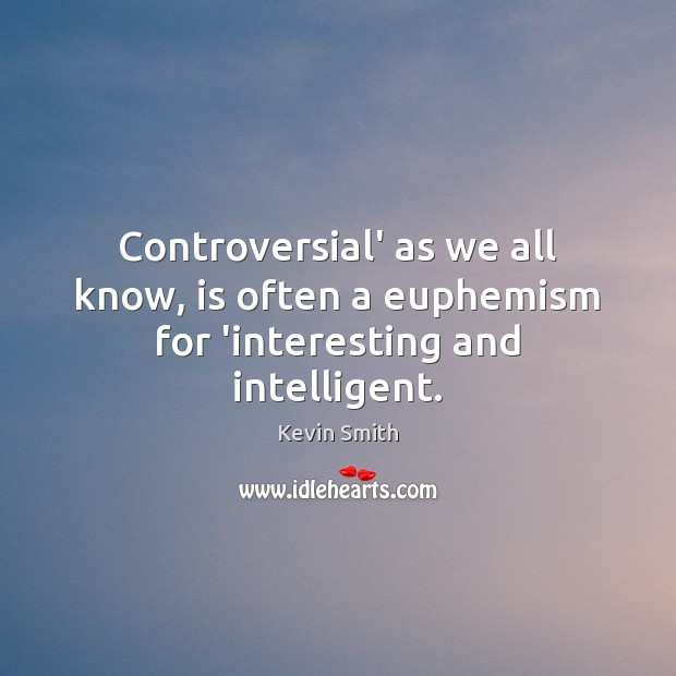 Controversial' as we all know, is often a euphemism for 'interesting and intelligent. Kevin Smith Picture Quote