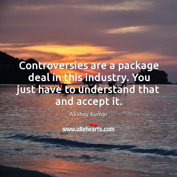 Controversies are a package deal in this industry. You just have to understand that and accept it. Image
