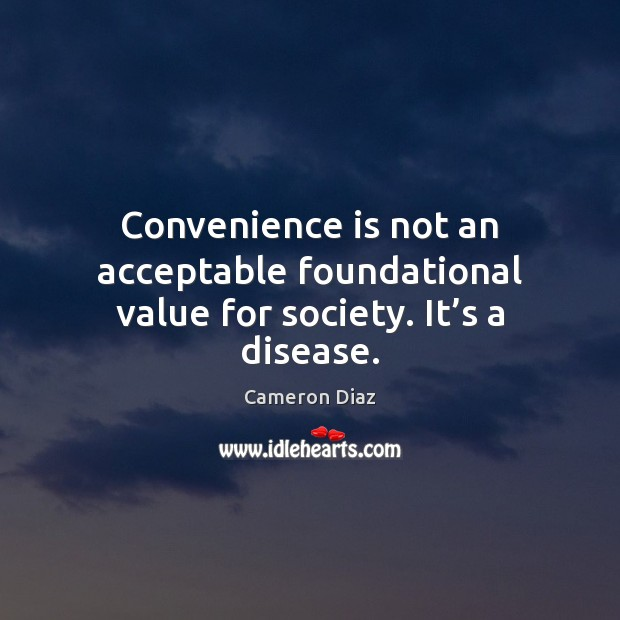 Convenience is not an acceptable foundational value for society. It's a disease. Image