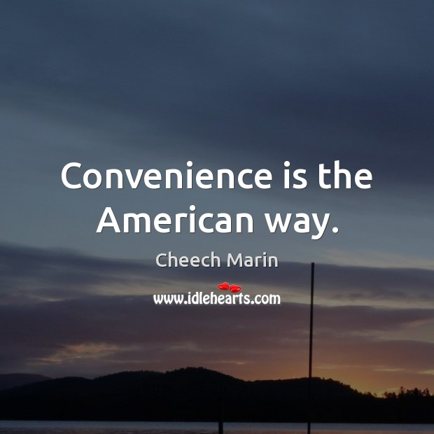 Convenience is the American way. Cheech Marin Picture Quote