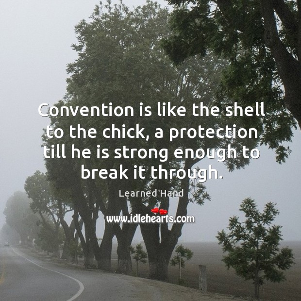 Convention is like the shell to the chick, a protection till he Learned Hand Picture Quote