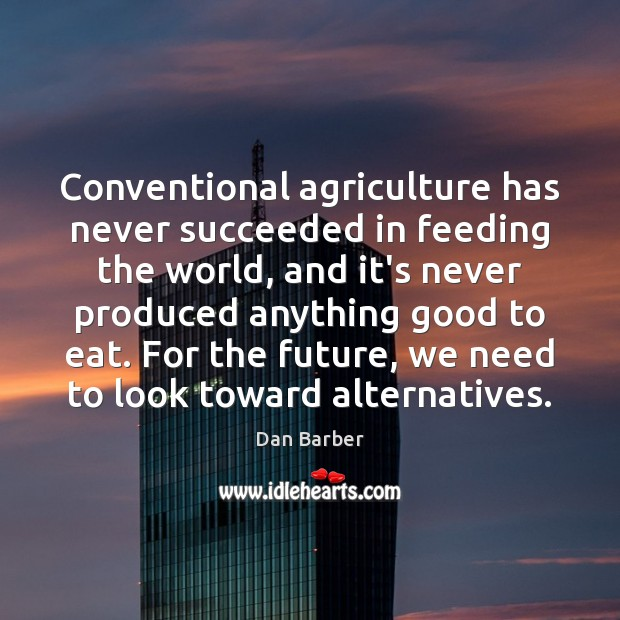 Image, Conventional agriculture has never succeeded in feeding the world, and it's never