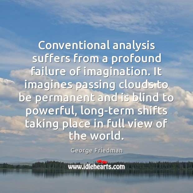 Conventional analysis suffers from a profound failure of imagination. It imagines passing George Friedman Picture Quote