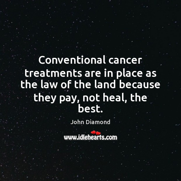 Conventional cancer treatments are in place as the law of the land John Diamond Picture Quote