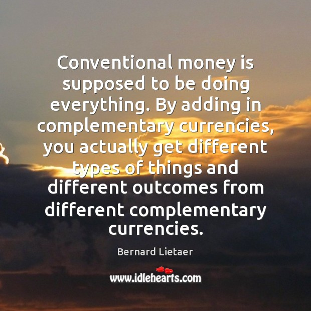 Image, Conventional money is supposed to be doing everything. By adding in complementary