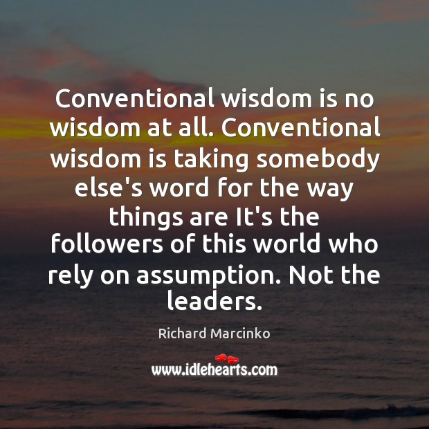 Conventional wisdom is no wisdom at all. Conventional wisdom is taking somebody Image